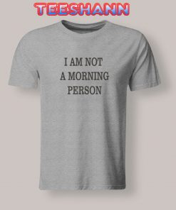 Tshirts I AM NOT A MORNING PERSON